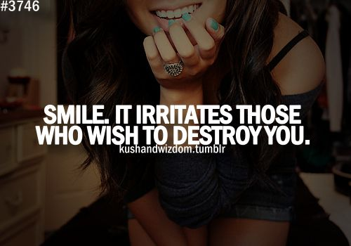 Yes, yes it does. Unfortunately there aren't many people who wish to destroy me so I don't get this satisfaction when I smile.: Teens Quotes, Strong Words, Strong Kush And Wisdom, Wisdom Quotes, Amd Wisdom, True, Smile, Living, Inspiration Quotes