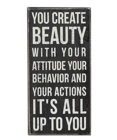 Standing tall in these words amidst those who might not get it can be tough. But I believe that realizing you choose...in each moment, you choose...is where the magic and the light live. ::  'You Create Beauty' Box Sign by Primitives by Kathy
