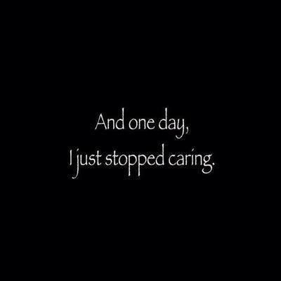 and just one day I stopped caring and that day I freed myself.