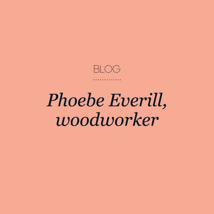 Interview: Phoebe Everill, woodworker