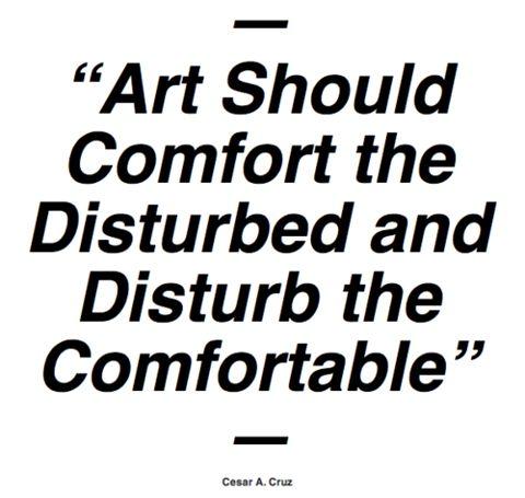 Art Should Comfort the Disturbed and Disturb the Comfortable. Cesar Cruz