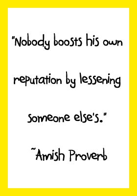 """Nobody boosts his own reputation by lessening someone else's."" ~Amish Proverb"