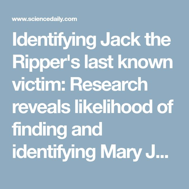Identifying Jack the Ripper's last known victim: Research reveals likelihood of finding and identifying Mary Jane Kelly -- and using DNA to determine her true identity