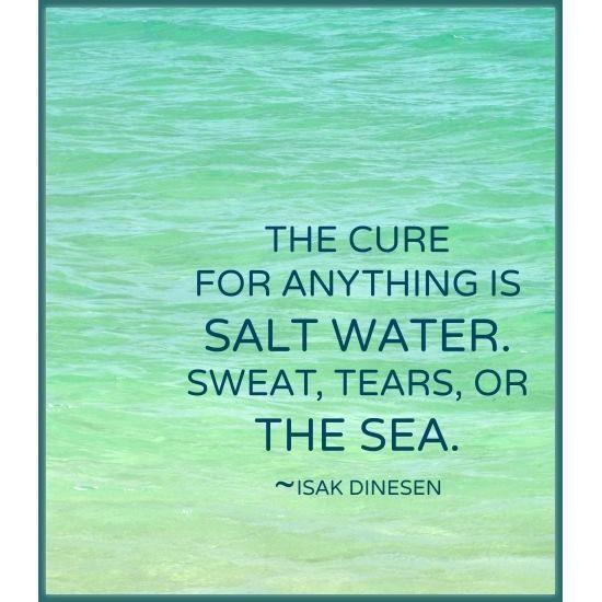salt water - sweat, tears, or the sea. -- Isak Dinesen Quote, 14x11. Salt Water Heals Everything ...