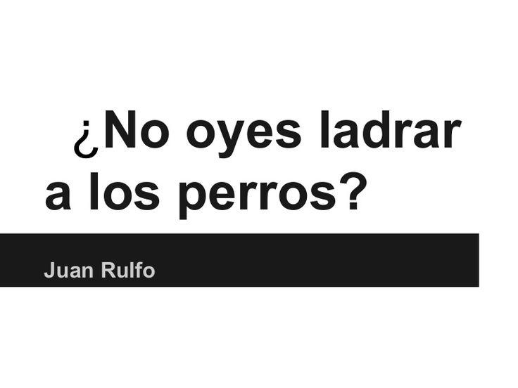 ¿No oyes ladrara los perros?Juan Rulfo