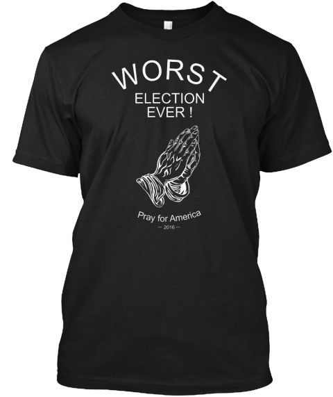 Worst Election Ever! Pray For America  2016  Black T-Shirt Front