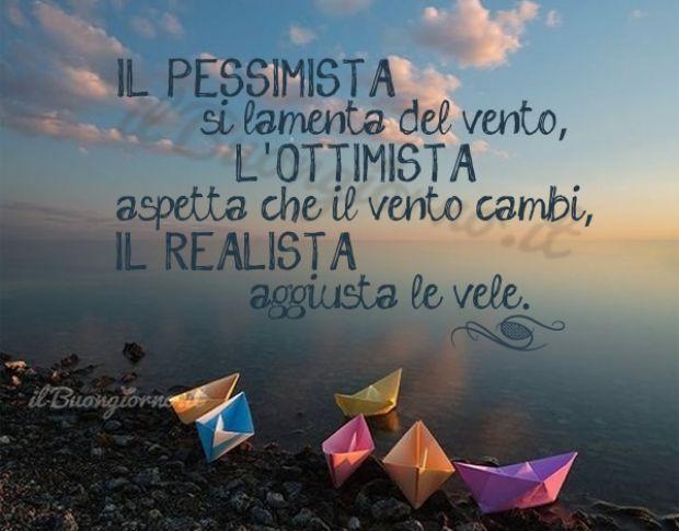 Il pessimista si lamenta del vento, l'ottimista aspetta che il vento cambi...