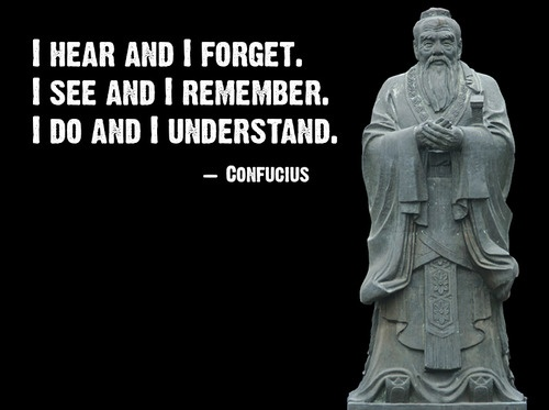"""I hear and I forget. I see and I remember. I do and I understand."" — Confucius"