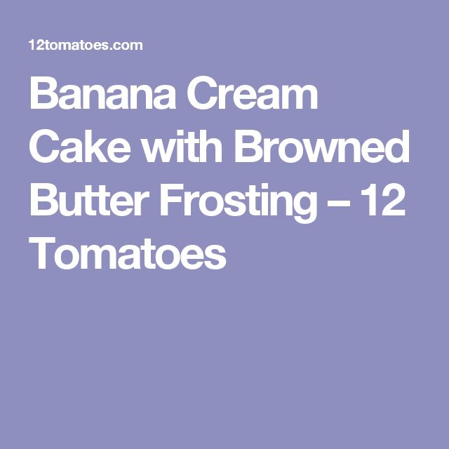 Banana Cream Cake with Browned Butter Frosting – 12 Tomatoes