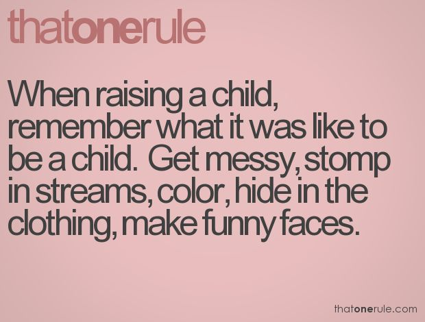 The rule I try to remember when dealing with my kids.  This is my one rule - Kelly
