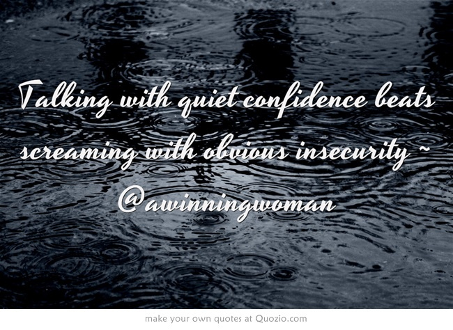 Talking with quiet confidence beats screaming with obvious insecurity ~ @awinningwoman