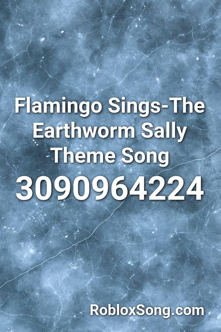 Flamingo Sings The Earthworm Sally Theme Song Roblox Id Roblox Music Codes Songs Theme Song Roblox