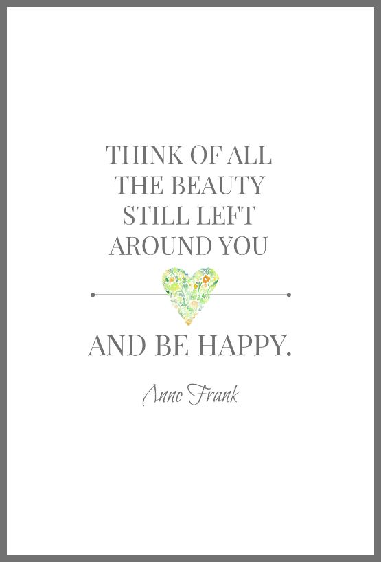 Think of all the beauty still left around you and be happy. -- Anne Frank