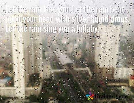 Let the rain kiss you. Let the rain beat upon your head with silver liquid drops. Let the rain sing you a lullaby.