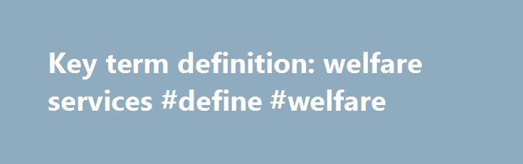 Key term definition: welfare services #define #welfare http://oklahoma.nef2.com/key-term-definition-welfare-services-define-welfare/  Welfare services are actions or procedures that cover the basic well-being of the individuals and the society. They may be provided as a citizenship right, or negotiated in the market, and managed by governments and institutions or private actors. These efforts usually strive to improve the financial situation of people in need but may also strive to improve…