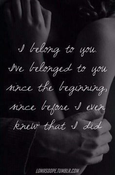 I belong to you, I've belonged to you. Since the beginning, since before I ever knew that I did.