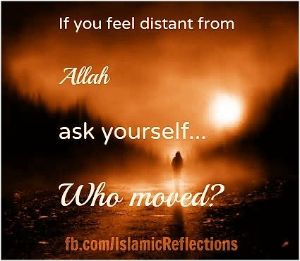 If you feel distant from Allah, ask yourself ... who moved?