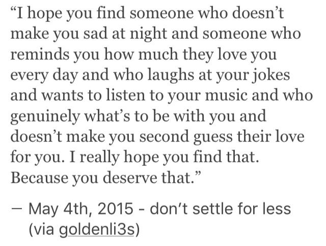 I hope you find someone who doesn't make you sad at night. You deserve that.