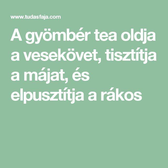 A gyömbér tea oldja a vesekövet, tisztítja a májat, és elpusztítja a rákos