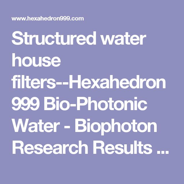 Structured water house filters--Hexahedron 999 Bio-Photonic Water - Biophoton Research Results using Hexahedron 999 Structured and Vitalized Bio-Photonic Water with double vortex and double helix spin