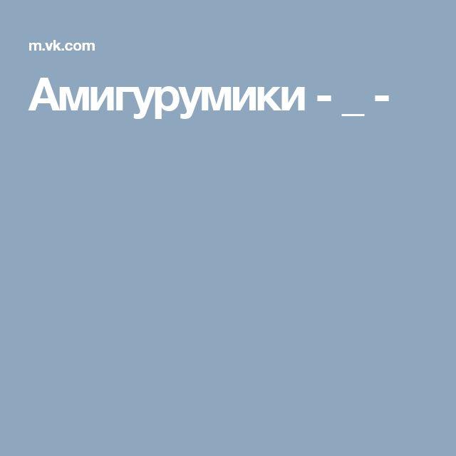 Амигурумики - _ -