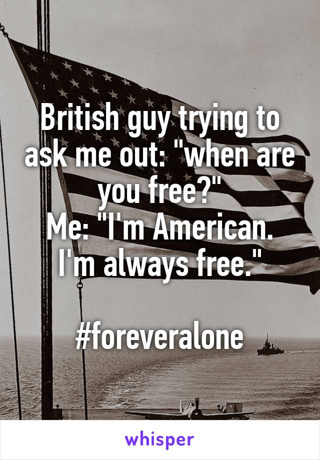 """British guy trying to ask me out: """"when are you free?"""" Me: """"I'm American. I'm always free.""""  #foreveralone"""