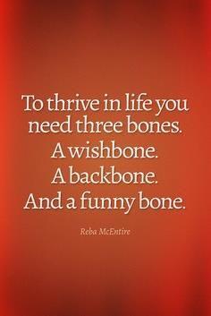 """""""To thrive in life, you need three bones: A wishbone. A backbone. And a funny bone."""" ~ Reba McEntire"""