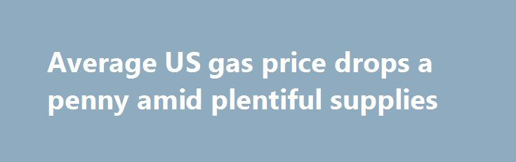 Average US gas price drops a penny amid plentiful supplies http://betiforexcom.livejournal.com/26257339.html  The average price of a gallon of regular-grade gasoline fell about a penny nationally over the past two weeks, to $2.31.crude oilThe post Average US gas price drops a penny amid plentiful supplies appeared first on crude-oil.news.The post Average US gas price drops a penny amid plentiful supplies appeared first on aroundworld24.com…