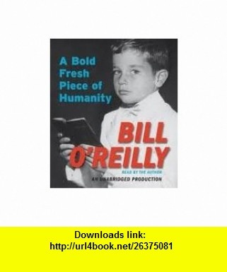 A Bold Fresh Piece of Humanity [Audiobook, Unabridged] Publisher Random House Audio; Unabridged edition Bill OReilly ,   ,  , ASIN: B004WJ589I , tutorials , pdf , ebook , torrent , downloads , rapidshare , filesonic , hotfile , megaupload , fileserve