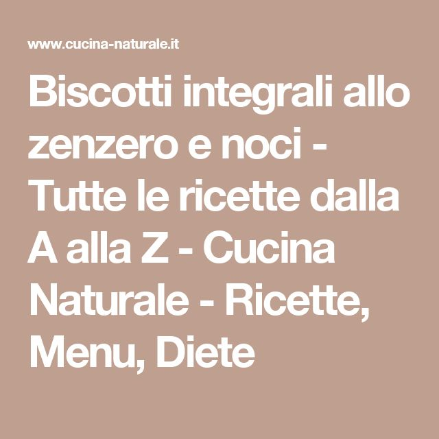 Biscotti integrali allo zenzero e noci - Tutte le ricette dalla A alla Z - Cucina Naturale - Ricette, Menu, Diete