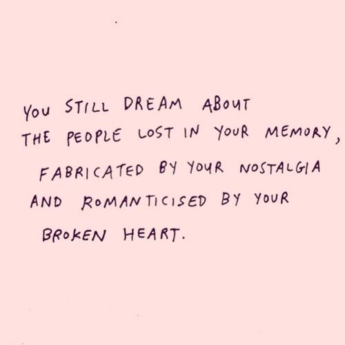 You still dream about that one person lost in your memory, fabricated by your nostalgia and romanticised by your broken heart.