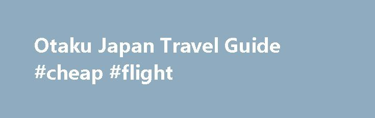 Otaku Japan Travel Guide #cheap #flight http://netherlands.remmont.com/otaku-japan-travel-guide-cheap-flight/  #japan travel guide # Otaku Japan Travel Guide It is rare to find someone who has not at least heard of anime or played video games! Most of the