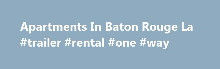 Apartments In Baton Rouge La #trailer #rental #one #way http://renta.remmont.com/apartments-in-baton-rouge-la-trailer-rental-one-way/  #apartments for rent in la # When you live at Southgate Towers Luxury Apartments in Baton Rouge, LA. the best of luxury apartment living is right at hand. As Baton Rouge s first highrise residence, each luxury apartment home has been carefully designed to provide you with a level of contemporary convenience unavailable anywhere else in the city. Spacious…