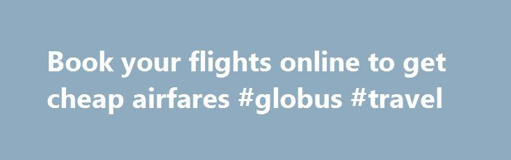 Book your flights online to get cheap airfares #globus #travel http://travels.remmont.com/book-your-flights-online-to-get-cheap-airfares-globus-travel/  #fly tickets # Book your flights online to get cheap airfares There are several ways to get cheap airline tickets, but some forms are much easier and beneficial to others. One such method is online booking of cheap airline tickets.... Read moreThe post Book your flights online to get cheap airfares #globus #travel appeared first on Travels.
