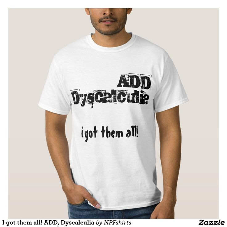 I got them all! ADD, Dyscalculia T-shirts