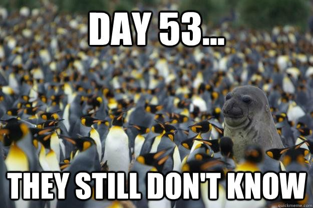 Day 53... They still don't know | Day X: They still haven ...