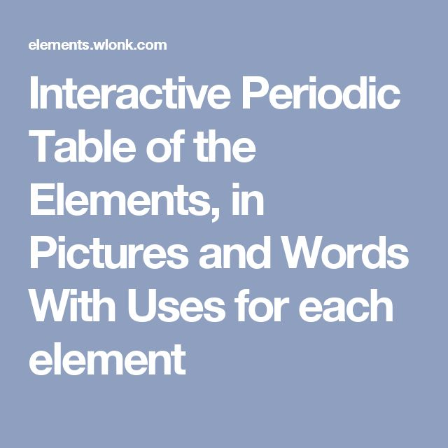 Interactive Periodic Table of the Elements, in Pictures and Words With Uses for each element