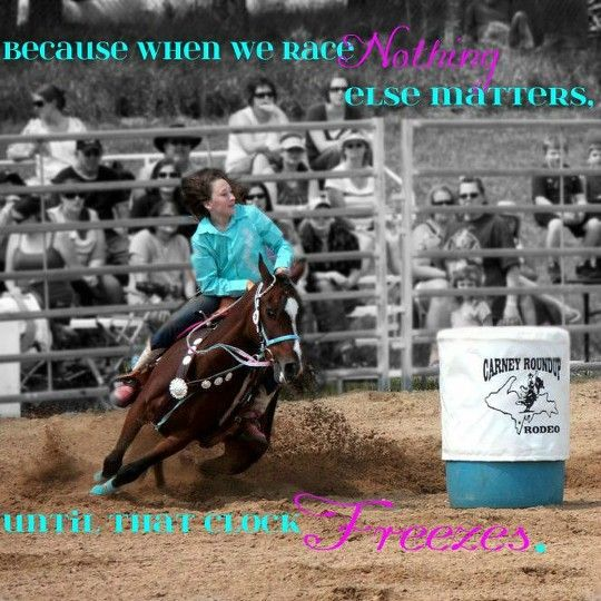 For those few seconds nothing else matters its just you your horse and 3 barrels
