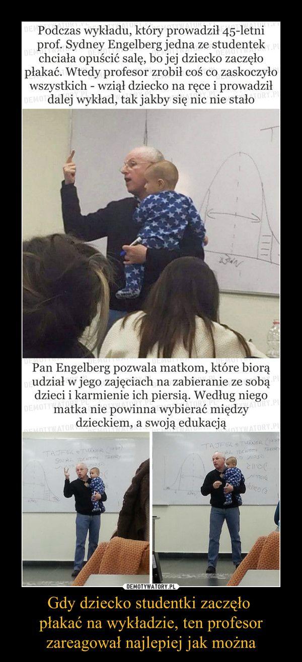 Gdy dziecko studentki zaczęło płakać na wykładzie, ten profesorzareagował najlepiej jak można – Podczas wykładu, który prowadził 45-letni prof. Sydney Engelberg jedna ze studentek chciała opuścić salę, bo jej dziecko zaczęło płakać. Wtedy profesor zrobił coś co zaskoczyło wszystkich - wziął dziecko na ręce i prowadził dalej wykład, tak jakby się nic nie stałoPan Engelberg pozwala matkom, które biorą udział w jego zajęciach na zabieranie ze sobą dzieci i karmienie ich piersią. Według niego…