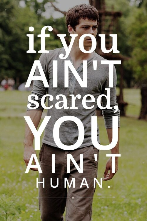 """If you ain't scared you ain't human."" - Alby 