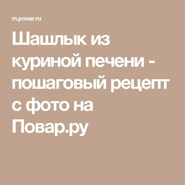 Шашлык из куриной печени - пошаговый рецепт с фото на Повар.ру