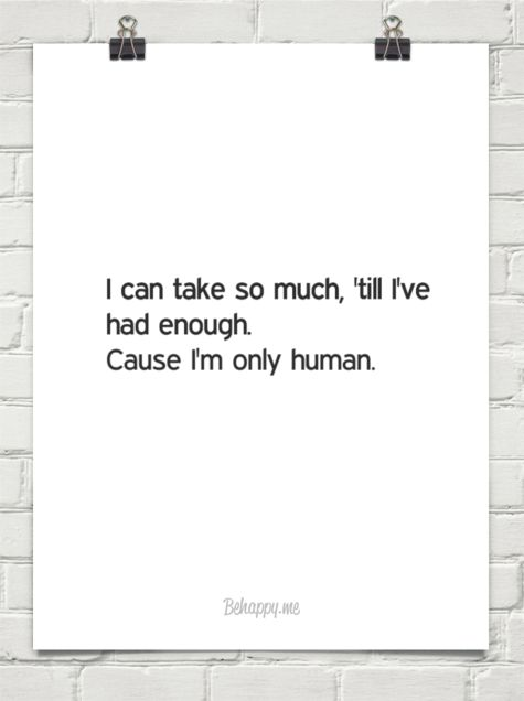 I can take so much, 'till i've had enough. cause i'm only human.