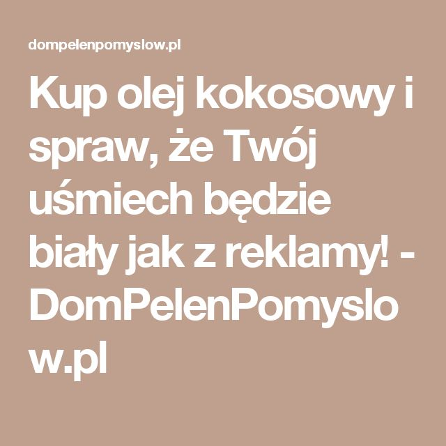 Kup olej kokosowy i spraw, że Twój uśmiech będzie biały jak z reklamy! - DomPelenPomyslow.pl