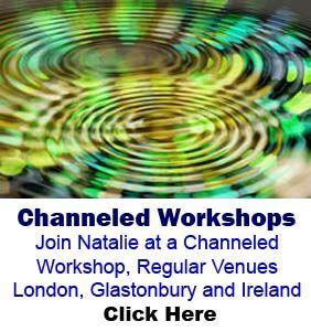 Channeled Workshops Join Natalie at a Channeled Workshop, Regular Venues London, Glastonbury and Ireland