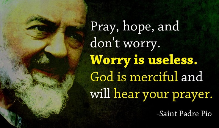 Worry is useless. I love St. Padre Pio! Favorite Saint of all time!