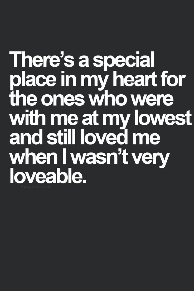 There s a special place in my heart for the ones who were with me at my lowest and still loved me when I wasn t very loveable