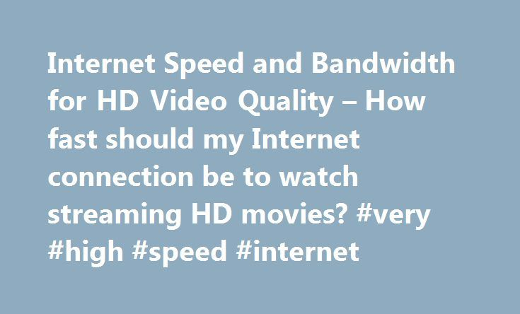 Internet Speed and Bandwidth for HD Video Quality – How fast should my Internet connection be to watch streaming HD movies? #very #high #speed #internet http://internet.remmont.com/internet-speed-and-bandwidth-for-hd-video-quality-how-fast-should-my-internet-connection-be-to-watch-streaming-hd-movies-very-high-speed-internet/  How fast should my Internet connection be to watch streaming HD movies? Web sites like speedtest.net offer free tests of your Internet connection's current upload and…
