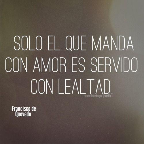 #DimeAforismo «Sólo el que manda con amor es servido con lealtad.» F. Quevedo