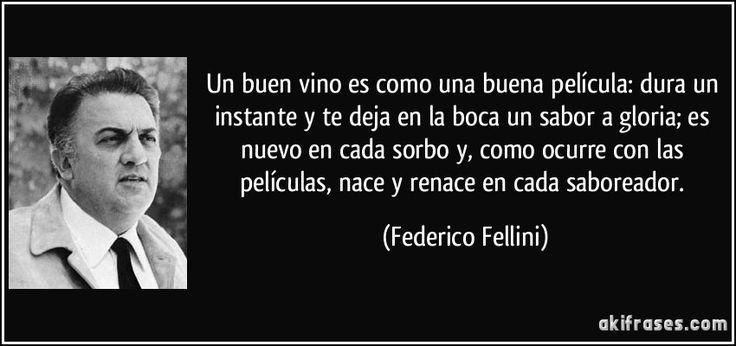 """""""Un buen vino es como una buena película: dura un instante y te deja en la boca un sabor a gloria; es nuevo en cada sorbo y, como ocurre con las películas, nace y renace en cada saboreador"""" - Federico Fellini"""