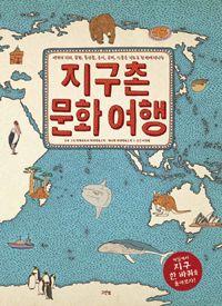 지구촌 문화 여행 - 세계의 지리, 문화, 특산물, 음식, 유적, 인물을 지도로 한 번에 만나는